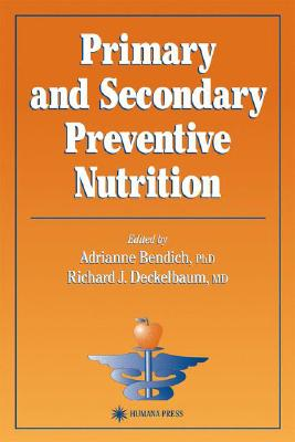 Primary and Secondary Preventive Nutrition (Nutrition and Health), Bendich, Adrianne [Editor]; Deckelbaum, Richard J. [Editor];