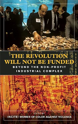 The Revolution Will Not Be Funded: Beyond the Non-Profit Industrial Complex, Incite (ed.)