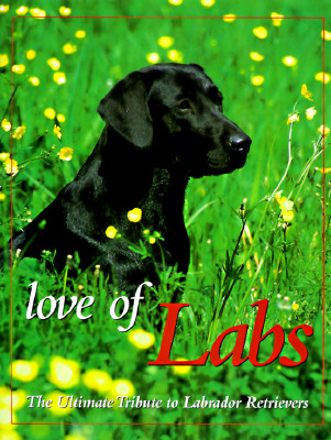 Image for Love of Labs: The Ultimate Tribute to Labrador Retrievers