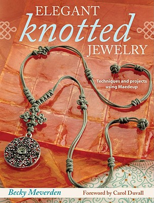 Elegant Knotted Jewelry: Techniques and Projects Using Maedeup, Meverden, Becky