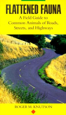 Flattened Fauna: A Field Guide to Common Animals of Roads, Streets and Highways, Knutson, Roger M.