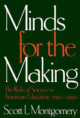 Minds for the Making: The Role of Science in American Education, 1750-1990, Montgomery, Scott L.