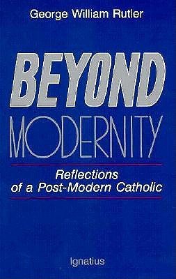 Beyond Modernity: Reflections of a Post-Modern Catholic, George William Rutler