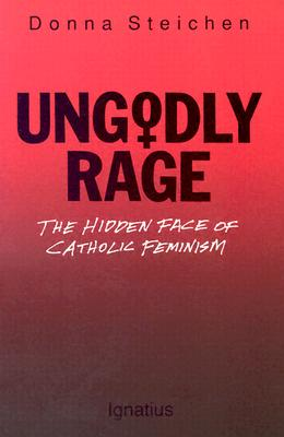 Ungodly Rage : The Hidden Face of Catholic Feminism, DONNA STEICHEN