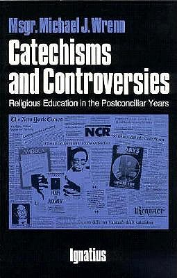 Catechisms and Controversies: Religious Education in the Postconciliar Years, Michael J. Wrenn