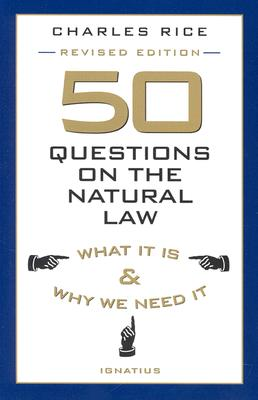 50 Questions on the Natural Law : What It Is and Why We Need It, CHARLES E. RICE