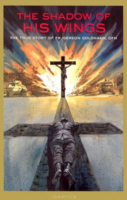 The Shadow of His Wings: The True Story of Fr. Gereon Goldmann, GEREON KARL GOLDMANN, GERERON GOLDMANN