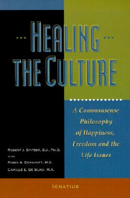 Healing the Culture : A Commonsense Philosophy of Happiness, Freedom and the Life Issues, ROBERT J. SPITZER, ROBIN A. BERNHOFT, CAMILLE E. DE BLASI MA