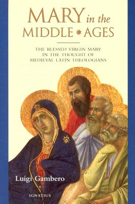 Mary in the Middle Ages: The Blessed Virgin Mary in the Thought of Medieval Latin Theologians, Luigi Gambero
