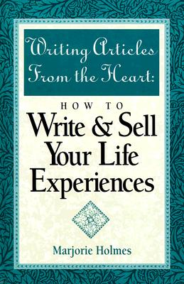 Writing Articles from the Heart: How to Write & Sell Your Life Experiences, Holmes, Marjorie