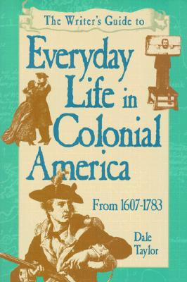 Image for Writer's Guide to Everyday Life in Colonial America: From 1607-1783 (WRITER'S GUIDE TO EVERYDAY LIFE SERIES)
