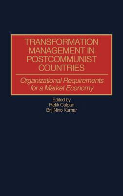 Transformation Management in Postcommunist Countries: Organizational Requirements for a Market Economy, Refik Culpan (Author), B Nino Kumar (Author)