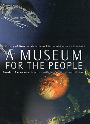 A Museum for the People: A History of Museum Victoria and Its Predecessors 1854-2000