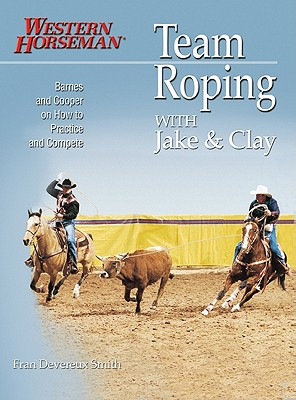 Team Roping With Jake and Clay: Barnes and Cooper on How to Practice and Compete (A Western Horseman Book), Fran Devereux Smith; Jake Barnes; Clay O'Brien Cooper