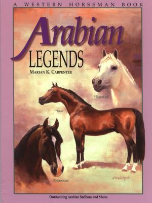 Arabian Legends : Outstanding Arabian Stallions and Mares, MARIAN K. CARPENTER, PAT CLOSE
