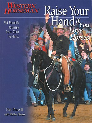 Image for Raise Your Hand if You Love Horses: Pat Parelli's Journey from Zero to Hero