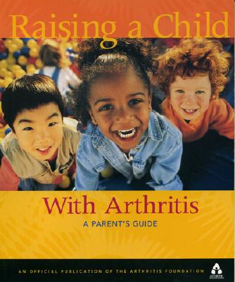 Image for Raising A Child With Arthritis: A Parent's Guide