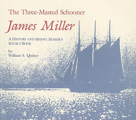 THREE-MASTED SCHOONER, THE JAMES MILLER: A HISTORY AND MODEL-MAKER'S SOURCE BOOK, QUINCY, WILLIAM S.