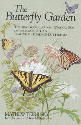 The Butterfly Garden:  Turning Your Garden, Window Box or Backyard Into a Beautiful Home for Butterflies, Tekulsky, Mathew