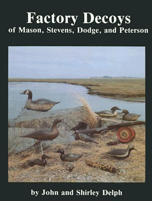Factory Decoys of Mason, Stevens, Dodge, and Peterson, Delph, John; Delph, Shirley