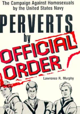 Image for PERVERTS BY OFFICIAL ORDER: THE CAMPAIGN AGAINST HOMOSEXUALS BY THE UNITED STATES NAVY