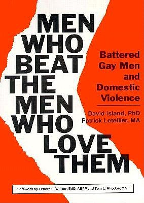 Men Who Beat the Men Who Love Them: Battered Gay Men and Domestic Violence (Haworth Gay & Lesbian Studies), Dececco  Phd, John; Letellier, Patrick; Island, David
