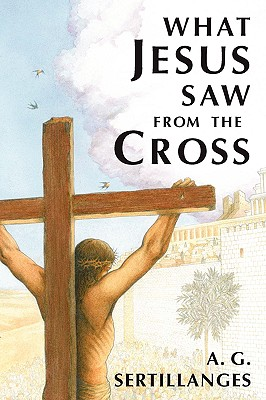 What Jesus Saw from the Cross, A. G. Sertillanges