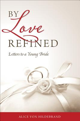 By Love Refined : Letters to a Young Bride, ALICE VON HILDEBRAND