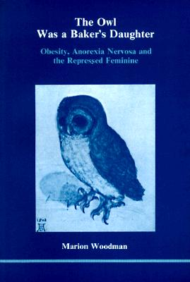 Image for The Owl Was a Baker's Daughter: Obesity, Anorexia Nervosa, and the Repressed Feminine--A Psychological Study (139p)