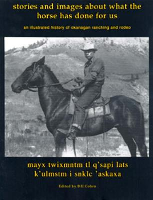 Image for Stories and Images of What the Horse Has Done for Us; an 8illustrated History of Okanagan Ranching and Rodeo