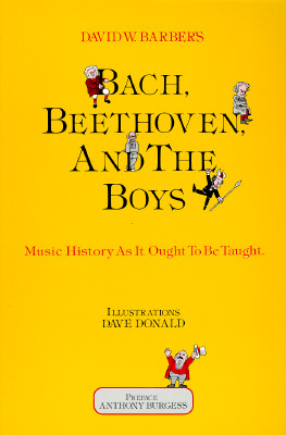 Bach, Beethoven and the Boys: Music History As It Ought to Be Taught, Barber, David W.