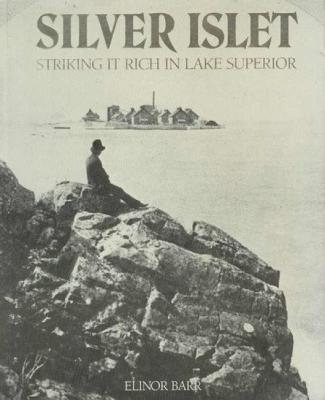 Silver Islet: Striking It Rich in Lake Superior, Barr, Elinor