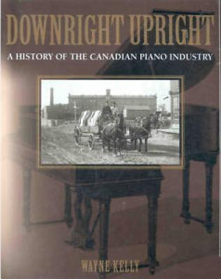 Downright Upright: A History of the Canadian Piano Industry, Kelly, Wayne