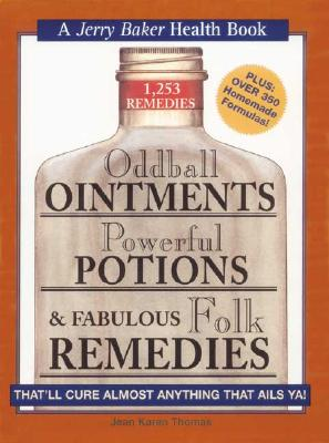 Oddball Ointments, Powerful Potions & Fabulous Folk Remedies That'll Cure Almost Anything That Ails You (Jerry Baker Good Health series), Jean Karen Thomas
