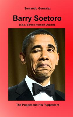 Barry Soetoro (a.k.a. Barack Hussein Obama): The Puppet and His Puppeteers, Gonzalez, Servando