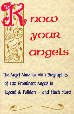 Image for Know Your Angels: The Angel Almanac With Biographies of 100 Prominent Angels in Legend & Folklore-And Much More!