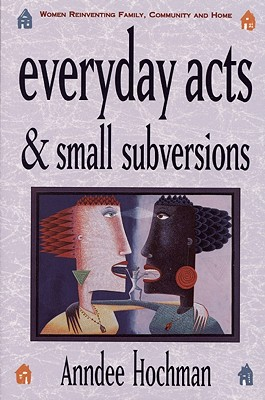 Everyday Acts and Small Subversions: Women Reinventing Family, Community and Home, Hochman, Anndee