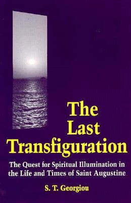 The Last Transfiguration: The Quest for Spiritual Illumination in the Life and Times of Saint Augustine, Georgiou, S. T.