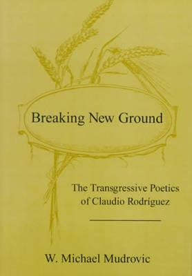 Image for Breaking New Ground: The Transgressive Poetics of Claudio Rodriguez