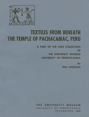 Textiles from Beneath the Temple of Pachacamac, Peru: A Part of the Uhle Collection of The University Museum, University of Pennsylvania