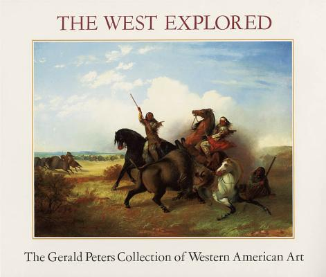 The West Explored: The Gerald Peters Collection of Western American Art, Peters, Gerald,  Schimmel, Julie,  Wunderlich, Rudolf G.,  Nottage, James H.