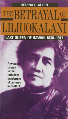 Image for Betrayal of Liliuokalani : Last Queen of Hawaii 1838-1917