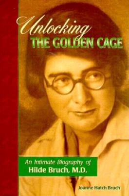 Unlocking the Golden Cage: An Intimate Biography of Hilde Bruch, M.D., Bruch, Joanne Hatch