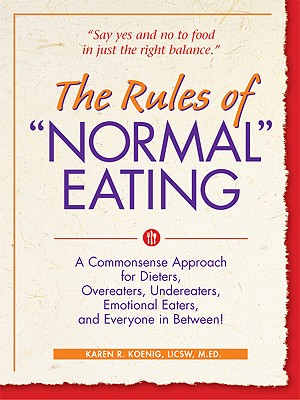 Rules Of 'Normal' Eating : A Commonsense Approach for Dieters, Overeaters, Undereaters, Emotinal Eaters, and Everyone in Between!, KAREN R. KOENIG