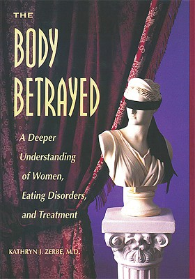 The Body Betrayed: A Deeper Understanding of Women, Eating Disorders, and Treatment, Kathryn J. Zerbe