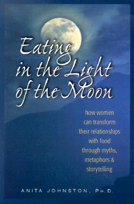 Eating in the Light of the Moon : How Women Can Transform Their Relationship With Food Through Myths, Metaphors & Storytelling, ANITA JOHNSTON