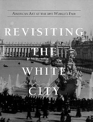 Image for Revisiting the White City: American Art at the 1893 World's Fair (First Edition)
