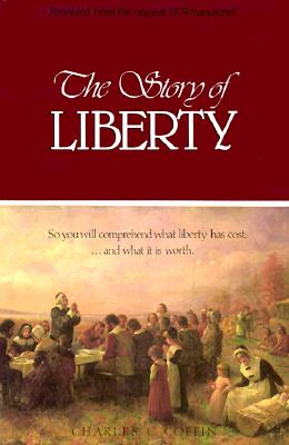 THE STORY OF LIBERTY  So You Will Comprehend What Liberty Has Cost, ...and What It Is Worth, Coffin, Charles Carleton
