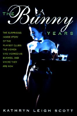 The Bunny Years: The Inside Story of the Playboy Clubs and the Women Who Worked as Bunnies, Kathryn Leigh Scott