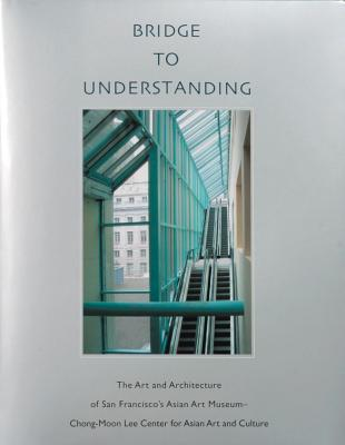 Image for Bridge to Understanding: The Art and Architecture of San Francisco's Asian Art Museum - Chong-Moon Lee Center for Asian Art and Culture